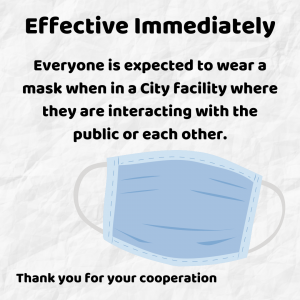Effective Immediately Everyone is expected to wear a mask when in a City Facility where they are interacting with the public or each other.