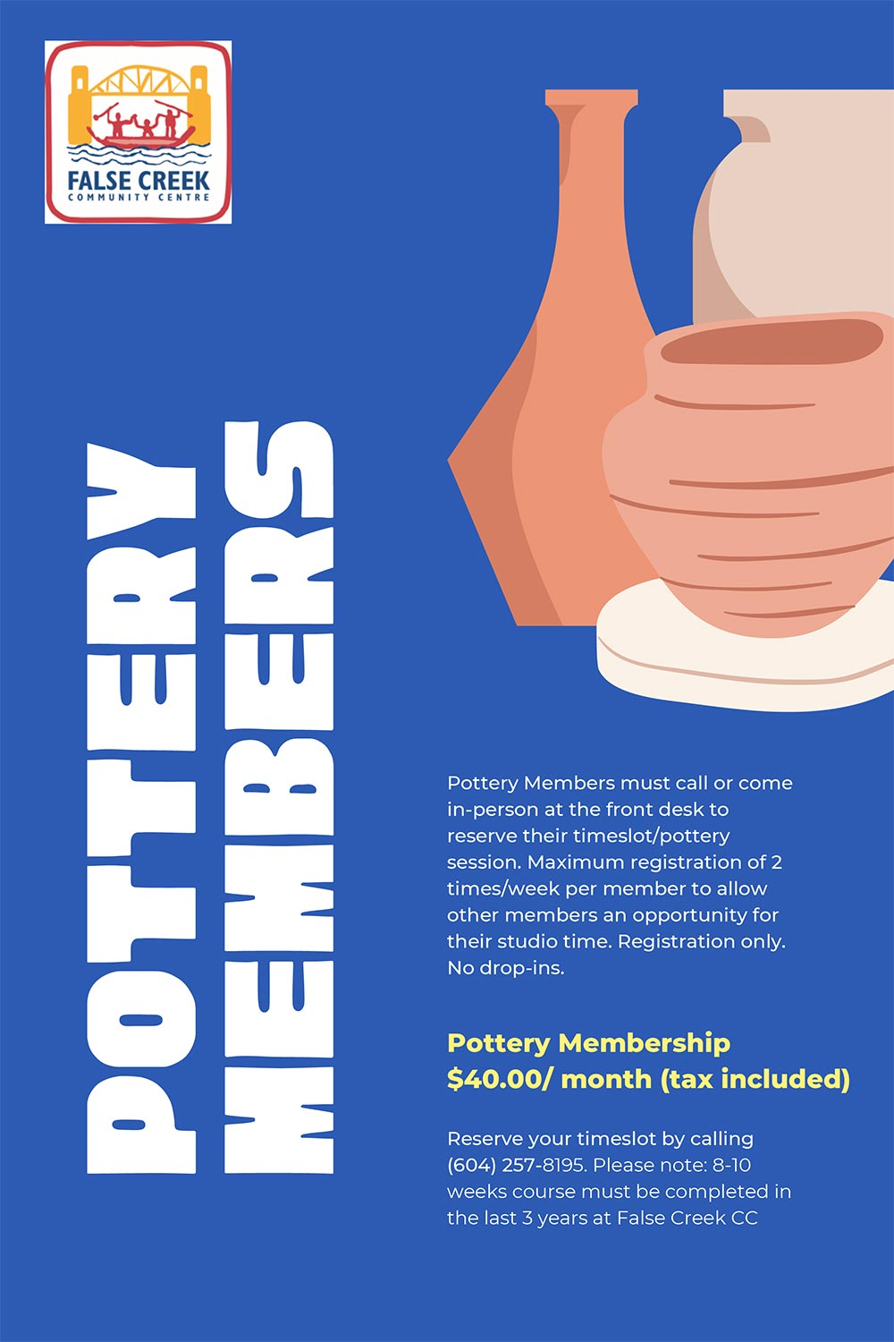 Pottery Members must call or come in-person at the front desk to reserve their timeslot/pottery session. Maximum registration of 2 times/week per member to allow other members an opportunity for their studio time. Registration only. No drop-ins. Pottery Membership $40.00/ month (tax included) Reserve your timeslot by calling(604)257-8195. Please note: 8-10weeks course must be completed inthe last 3 years at False Creek CC