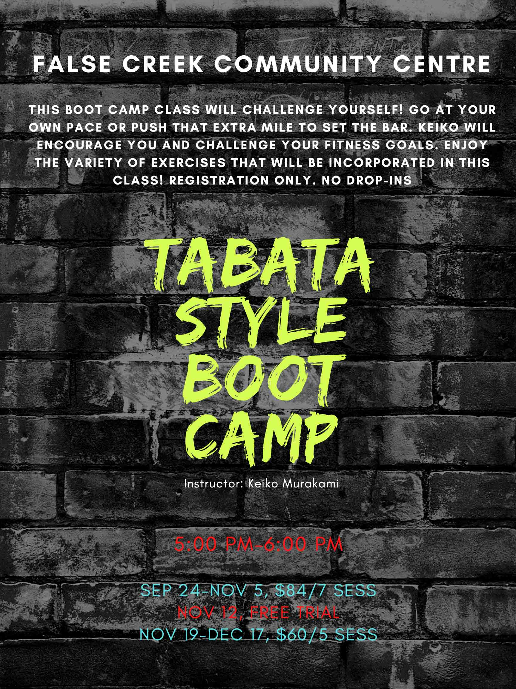 Tabata Style Boot Camp (19+ yrs) This Boot Camp class will challenge yourself! Go at your own pace or push that extra mile to set the bar. Keiko will encourage you and challenge your fitness goals. Enjoy the variety of exercises that will be incorporated in this class! Registration only. No drop-ins Instructor: Keiko Murakami F Sep 24-Nov 5 5:00 PM-6:00 PM 358191 $84/7 sess F Nov 12 5:00 PM-6:00 PM 378802 FREE TRIAL F Nov 19-Dec 17 5:00 PM-6:00 PM 358192 $60/5 sess