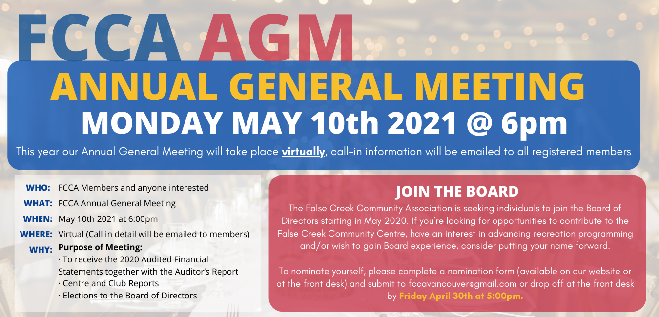 FCCA ANNUAL GENERAL MEETING MONDAY MAY 10th 2021 @ 6pm This year our Annual General Meeting will take place virtually, call-in information will be emailed to all registered members Who: FCCA Members and anyone interested What: FCCA Annual General Meeting When: May 10th 2021 at 6:00pm Where: Virtual (Call in detail will be emailed to members) Why: Purpose of Meeting: · To receive the 2020 Audited Financial Statements together with the Auditor's Report · Centre and Club Reports · Elections to the Board of Directors Join the Board The False Creek Community Association is seeking individuals to join the Board of Directors starting in May 2020. If you're looking for opportunities to contribute to the False Creek Community Centre, have an interest in advancing recreation programming and/or wish to gain Board experience, consider putting your name forward. To nominate yourself, please complete a nomination form (available on our website or at the front desk) and submit to fccavancouver@gmail.com or drop off at the front desk by Friday April 30th at 5:00pm.