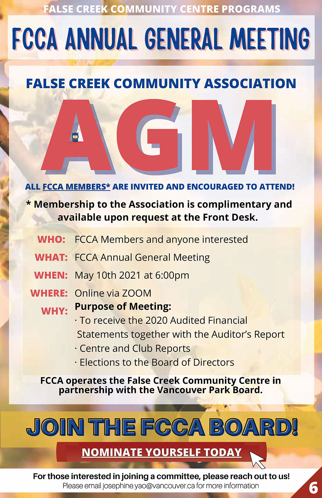 ALL FCCA MEMBERS* ARE INVITED AND ENCOURAGED TO ATTEND! FCCA operates the False Creek Community Centre in partnership with the Vancouver Park Board. * Membership to the Association is complimentary and available upon request at the Front Desk. WHO: FCCA Members and anyone interested WHAT: FCCA Annual General Meeting WHEN: May 10th 2021 at 6:00pm WHERE: Online via ZOOM WHY: Purpose of Meeting: · To receive the 2020 Audited Financial Statements together with the Auditor's Report · Centre and Club Reports · Elections to the Board of Directors FCCA operates the False Creek Community Centre in partnership with the Vancouver Park Board. For those interested in joining a committee, please reach out to us! Fill in your nomination application here Questions, please contact email joesphine.yao@vancouver.ca
