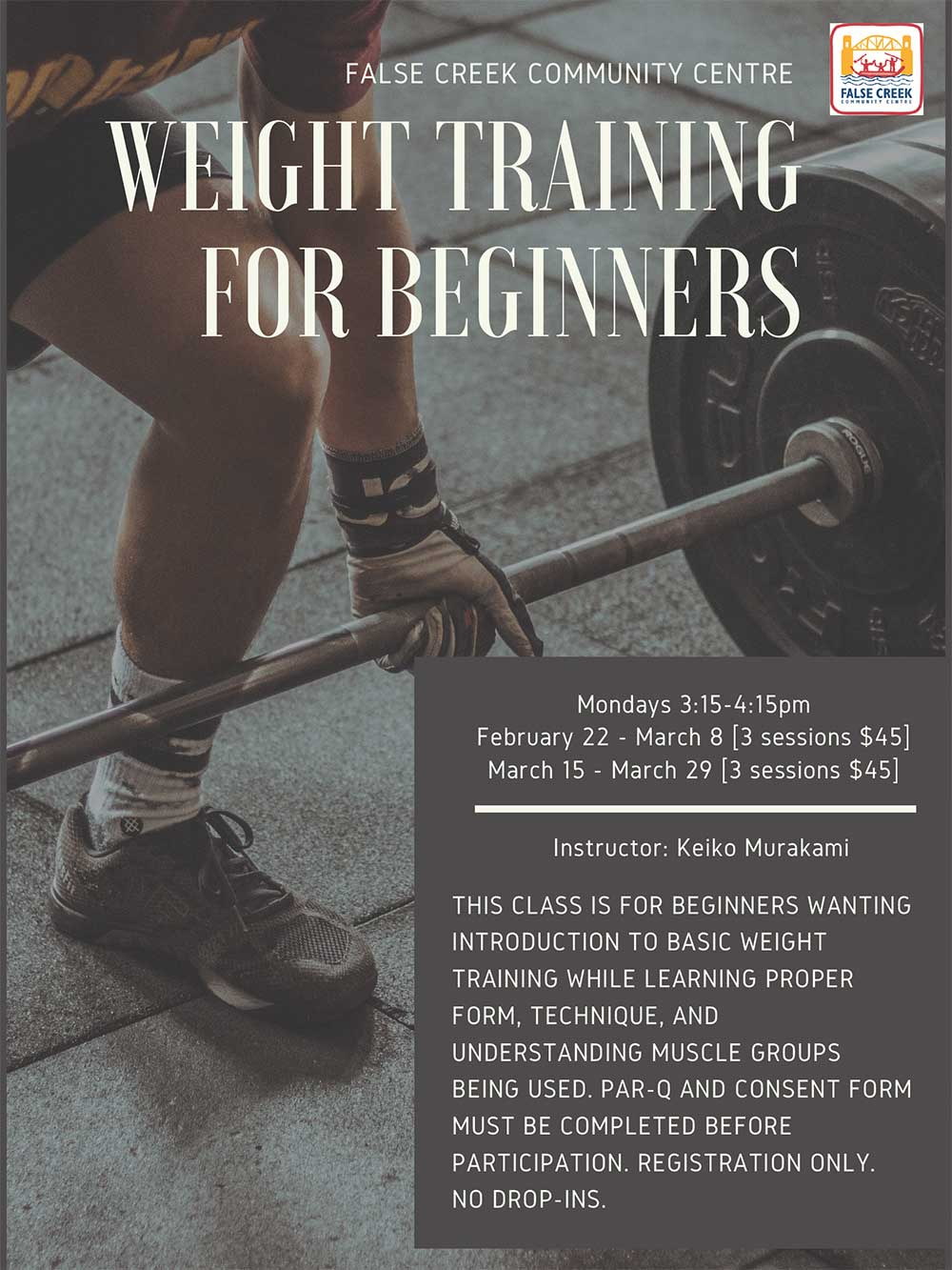 Weight Training for Beginners Mondays 3:15-4:15pm February 22 - March 8 [3 sessions $45] March 15 - March 29 [3 sessions $45] Instructor: Keiko Murakami This class is for beginners wanting introduction to basic weight training while learning proper form, technique, and understanding muscle groups being used. Par-q and consent form must be completed before participation. Registration only.no drop-ins.